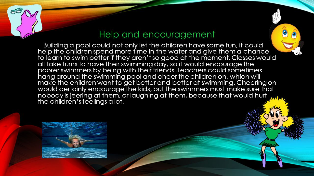 Help and encouragement Building a pool could not only let the children have some fun, it could help the children spend more time in the water and give them a chance to learn to swim better if they arent so good at the moment.