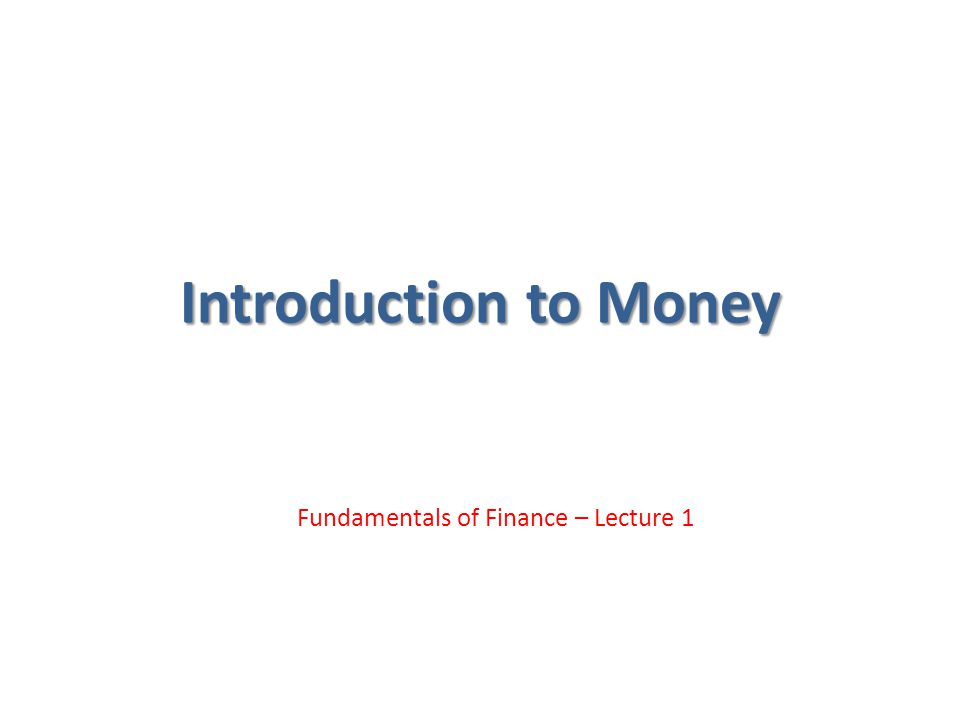 Introduction to Money Fundamentals of Finance – Lecture 1