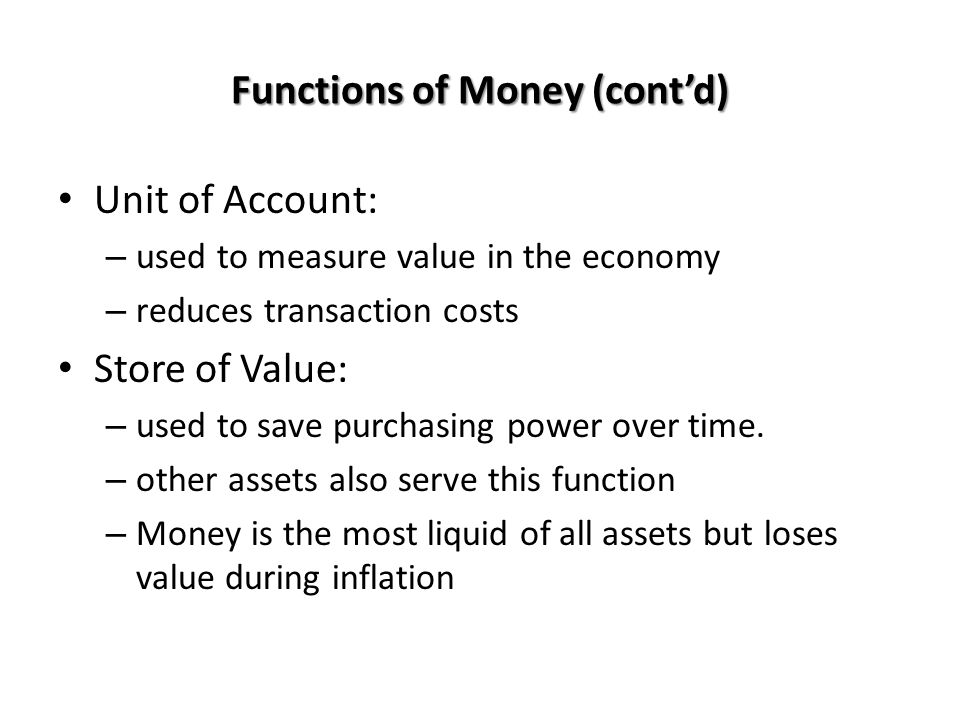 Functions of Money (contd) Unit of Account: – used to measure value in the economy – reduces transaction costs Store of Value: – used to save purchasi