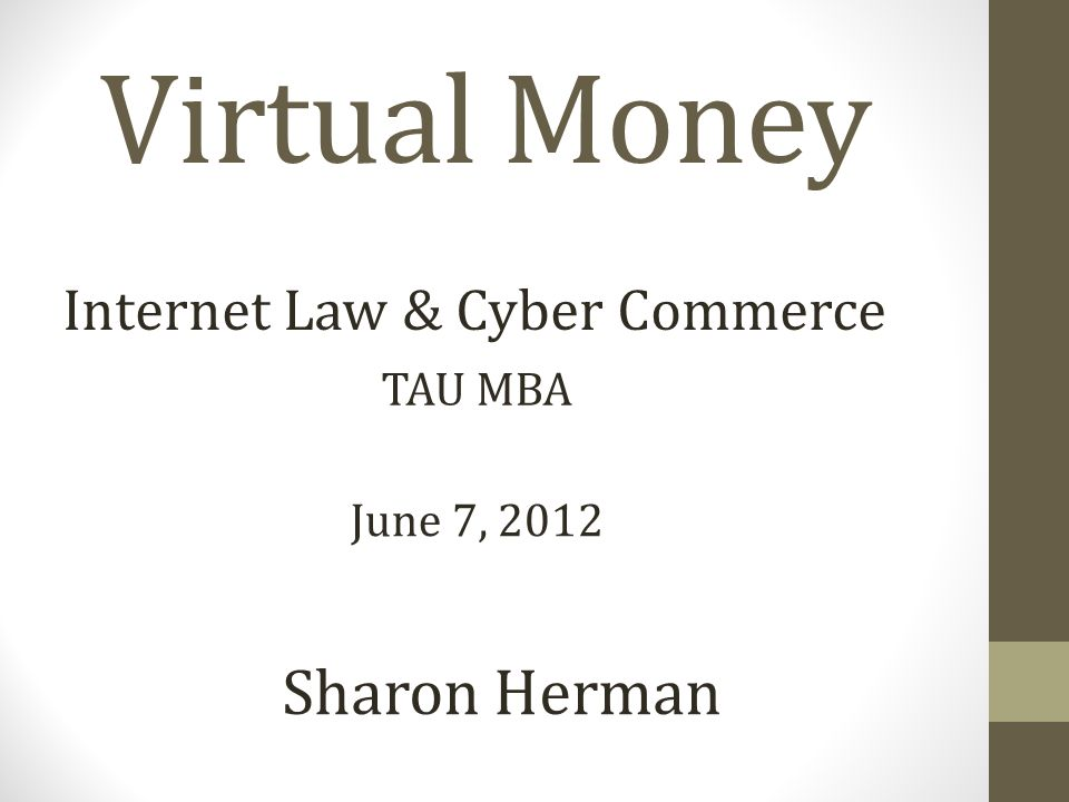 Virtual Money Sharon Herman Internet Law & Cyber Commerce June 7, 2012 TAU MBA