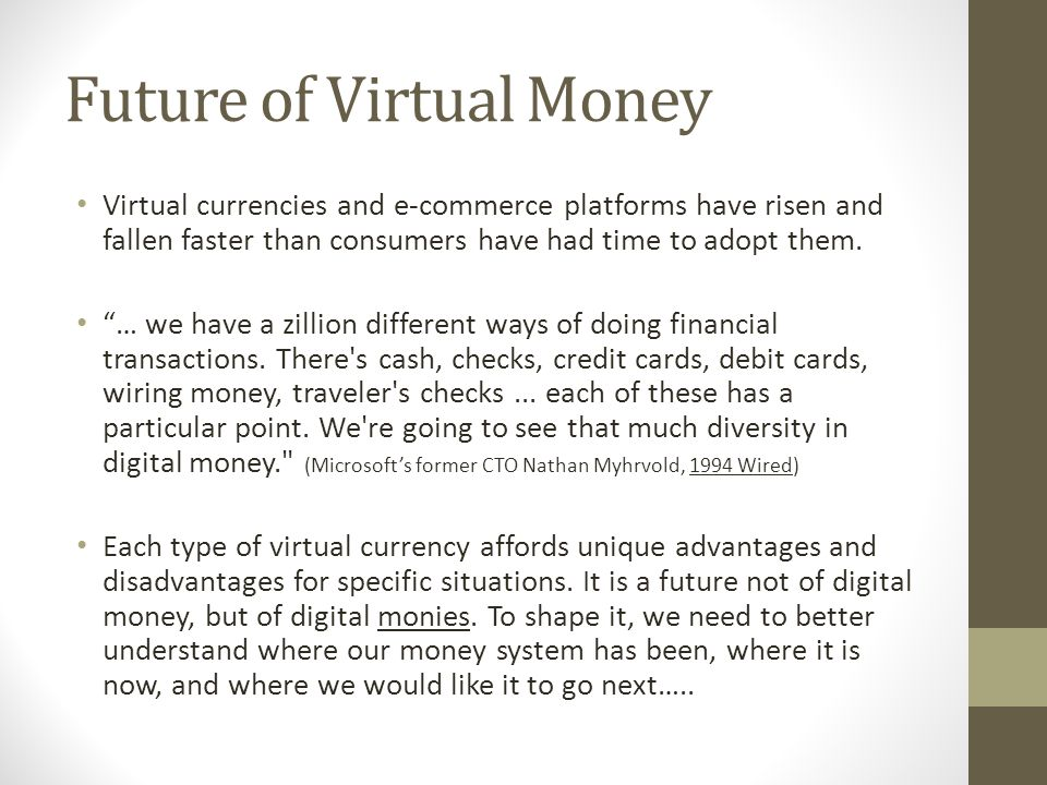 Future of Virtual Money Virtual currencies and e-commerce platforms have risen and fallen faster than consumers have had time to adopt them.