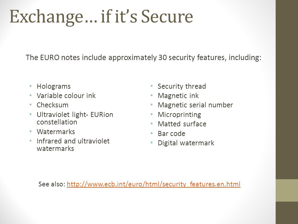 Exchange… if its Secure The EURO notes include approximately 30 security features, including: See also: http://www.ecb.int/euro/html/security_features.en.htmlhttp://www.ecb.int/euro/html/security_features.en.html Holograms Variable colour ink Checksum Ultraviolet light- EURion constellation Watermarks Infrared and ultraviolet watermarks Security thread Magnetic ink Magnetic serial number Microprinting Matted surface Bar code Digital watermark