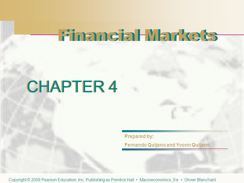 CHAPTER 4 Financial Markets CHAPTER 4 Prepared by: Fernando Quijano and Yvonn Quijano Copyright © 2009 Pearson Education, Inc. Publishing as Prentice