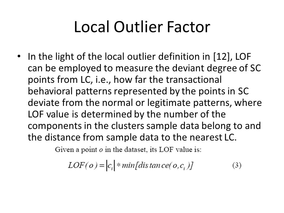 Local Outlier Factor In the light of the local outlier definition in [12], LOF can be employed to measure the deviant degree of SC points from LC, i.e., how far the transactional behavioral patterns represented by the points in SC deviate from the normal or legitimate patterns, where LOF value is determined by the number of the components in the clusters sample data belong to and the distance from sample data to the nearest LC.