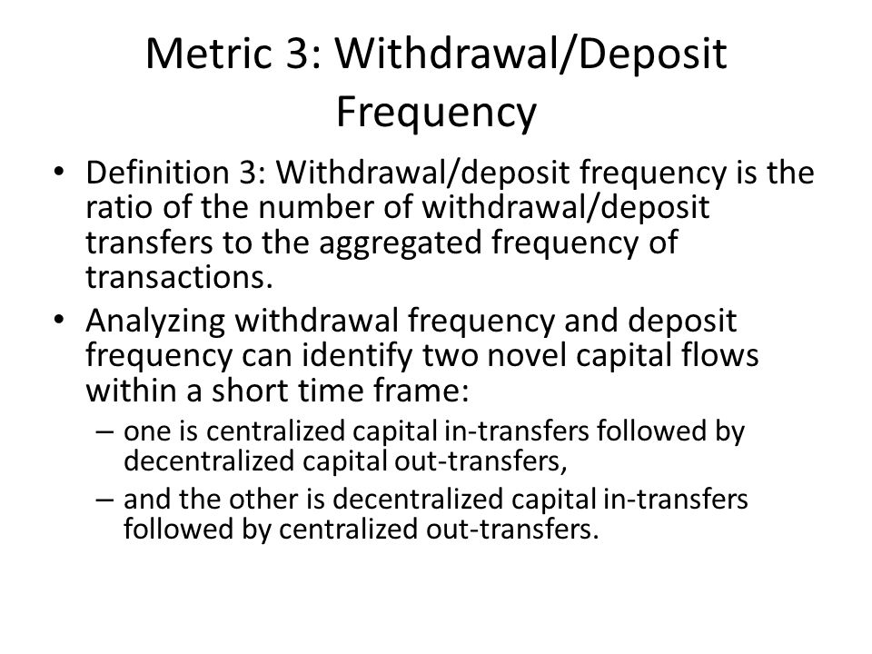 Metric 3: Withdrawal/Deposit Frequency Definition 3: Withdrawal/deposit frequency is the ratio of the number of withdrawal/deposit transfers to the aggregated frequency of transactions.