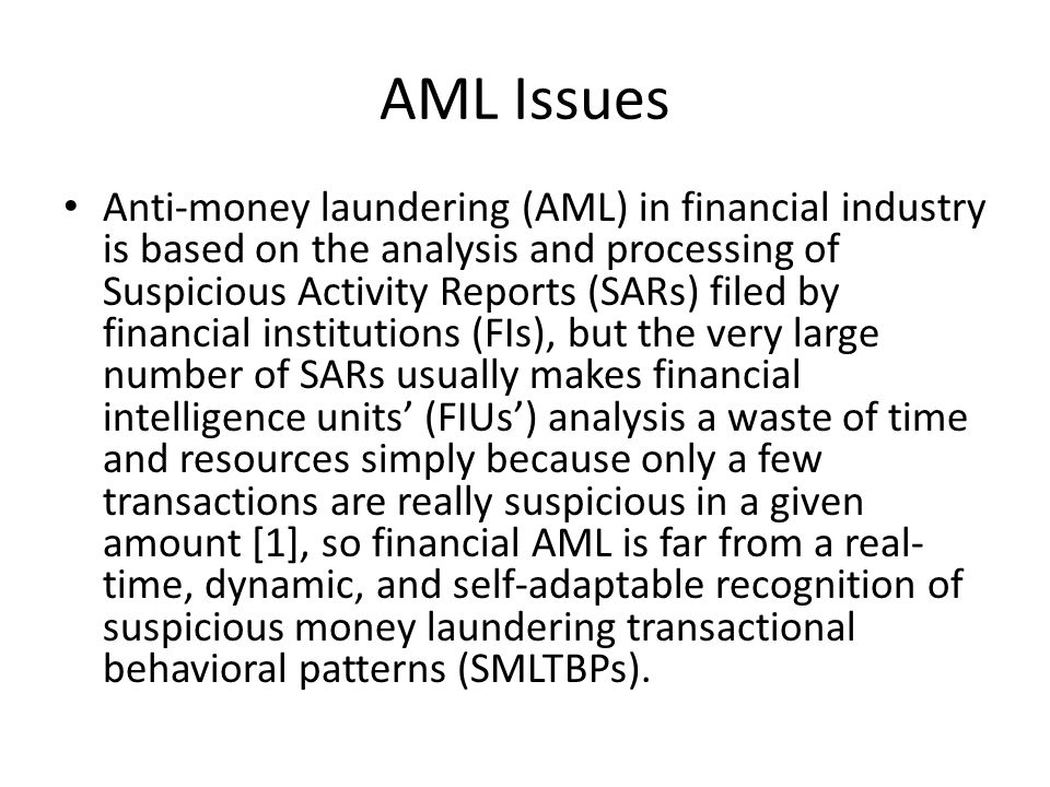 AML Issues Anti-money laundering (AML) in financial industry is based on the analysis and processing of Suspicious Activity Reports (SARs) filed by financial institutions (FIs), but the very large number of SARs usually makes financial intelligence units (FIUs) analysis a waste of time and resources simply because only a few transactions are really suspicious in a given amount [1], so financial AML is far from a real- time, dynamic, and self-adaptable recognition of suspicious money laundering transactional behavioral patterns (SMLTBPs).