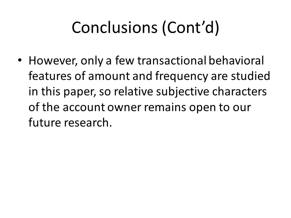 Conclusions (Contd) However, only a few transactional behavioral features of amount and frequency are studied in this paper, so relative subjective characters of the account owner remains open to our future research.