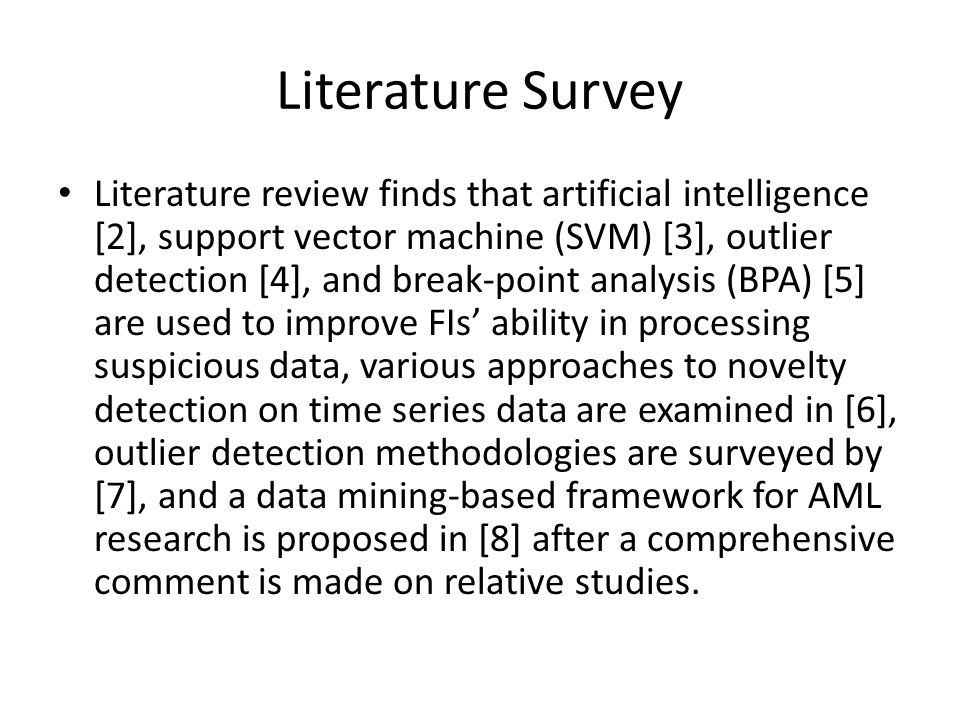 Literature Survey Literature review finds that artificial intelligence [2], support vector machine (SVM) [3], outlier detection [4], and break-point analysis (BPA) [5] are used to improve FIs ability in processing suspicious data, various approaches to novelty detection on time series data are examined in [6], outlier detection methodologies are surveyed by [7], and a data mining-based framework for AML research is proposed in [8] after a comprehensive comment is made on relative studies.