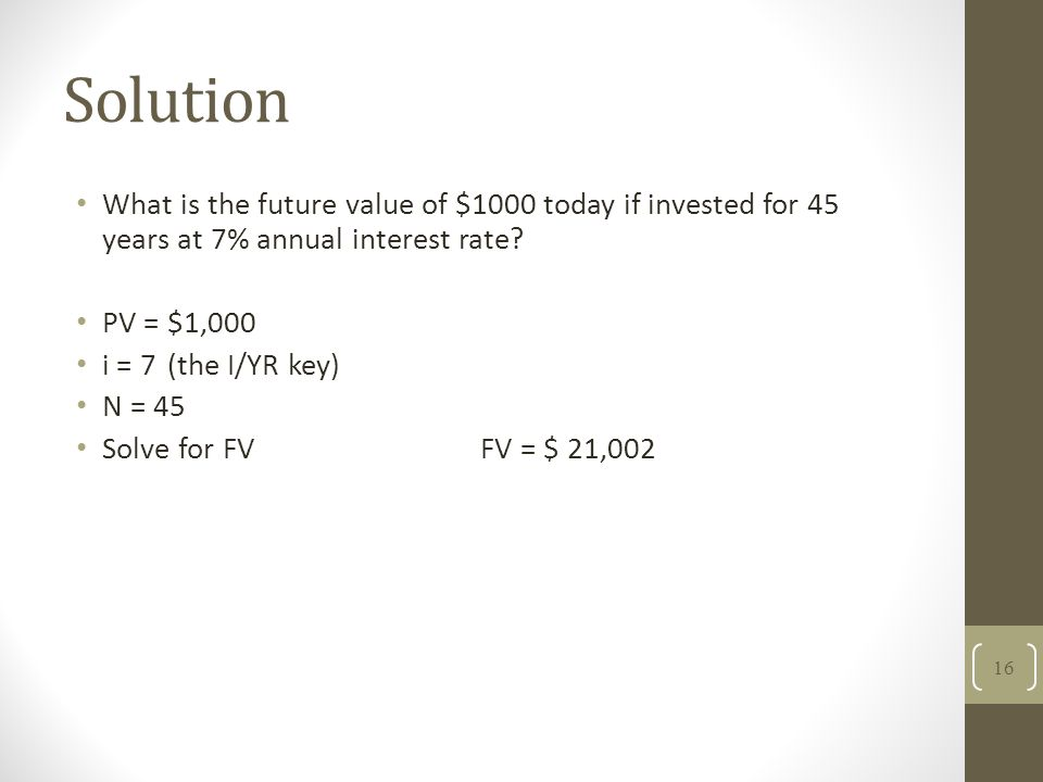 Solution What is the future value of $1000 today if invested for 45 years at 7% annual interest rate? PV = $1,000 i = 7(the I/YR key) N = 45 Solve for