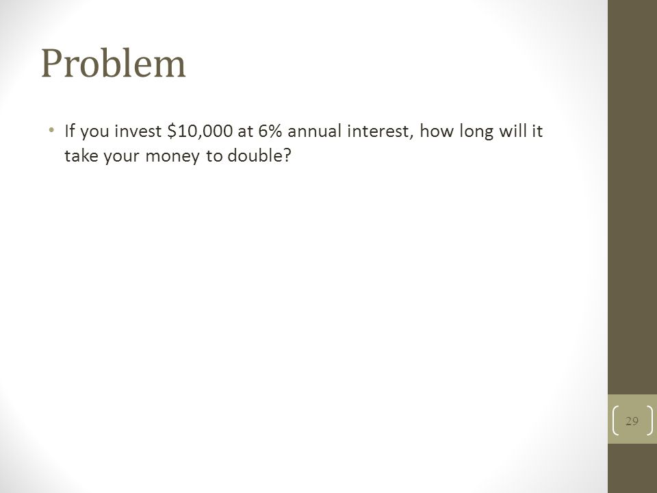 Problem If you invest $10,000 at 6% annual interest, how long will it take your money to double? 29