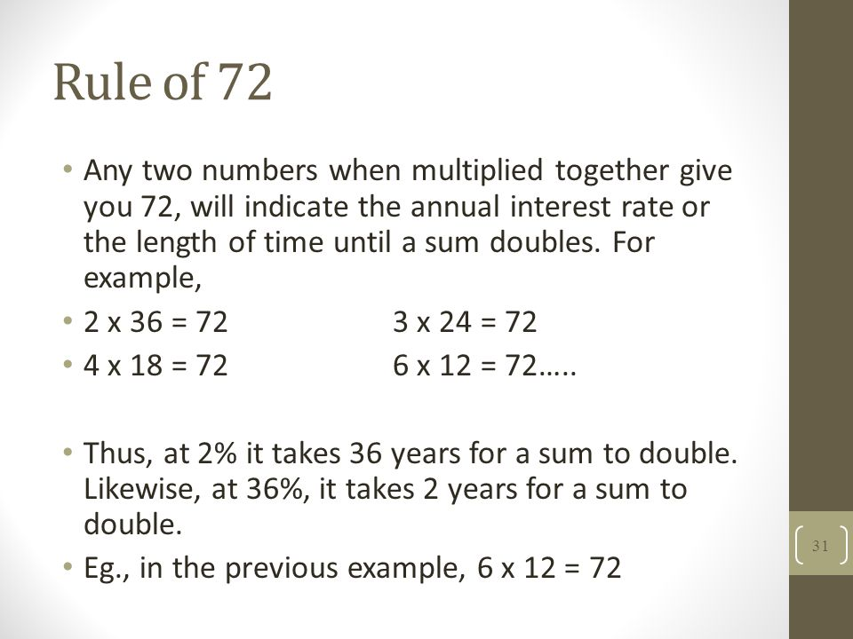 Rule of 72 Any two numbers when multiplied together give you 72, will indicate the annual interest rate or the length of time until a sum doubles. For