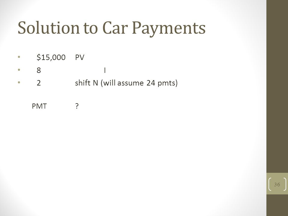 Solution to Car Payments $15,000PV 8I 2 shift N (will assume 24 pmts) PMT? 36