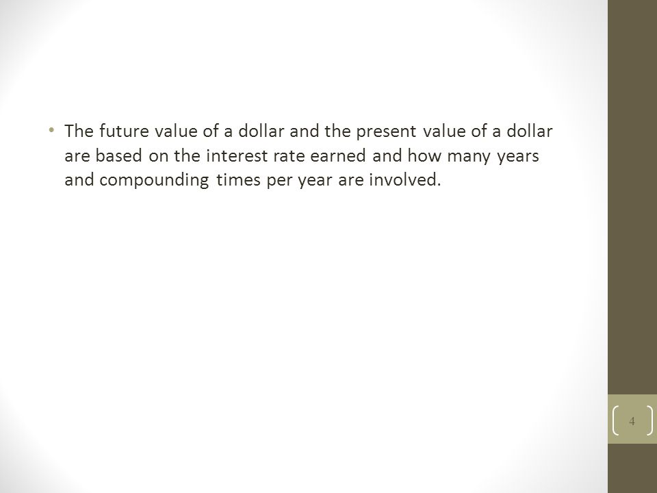 The future value of a dollar and the present value of a dollar are based on the interest rate earned and how many years and compounding times per year