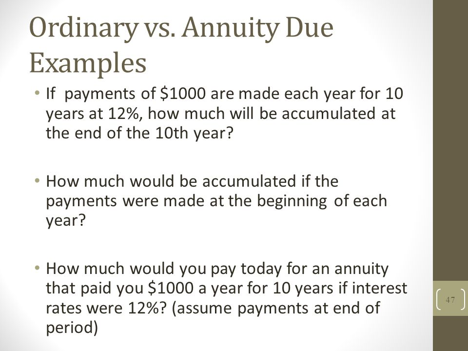 Ordinary vs. Annuity Due Examples If payments of $1000 are made each year for 10 years at 12%, how much will be accumulated at the end of the 10th yea