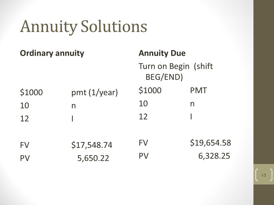 Annuity Solutions Ordinary annuity $1000 pmt (1/year) 10n 12I FV$17,548.74 PV 5,650.22 Annuity Due Turn on Begin (shift BEG/END) $1000PMT 10n 12I FV $