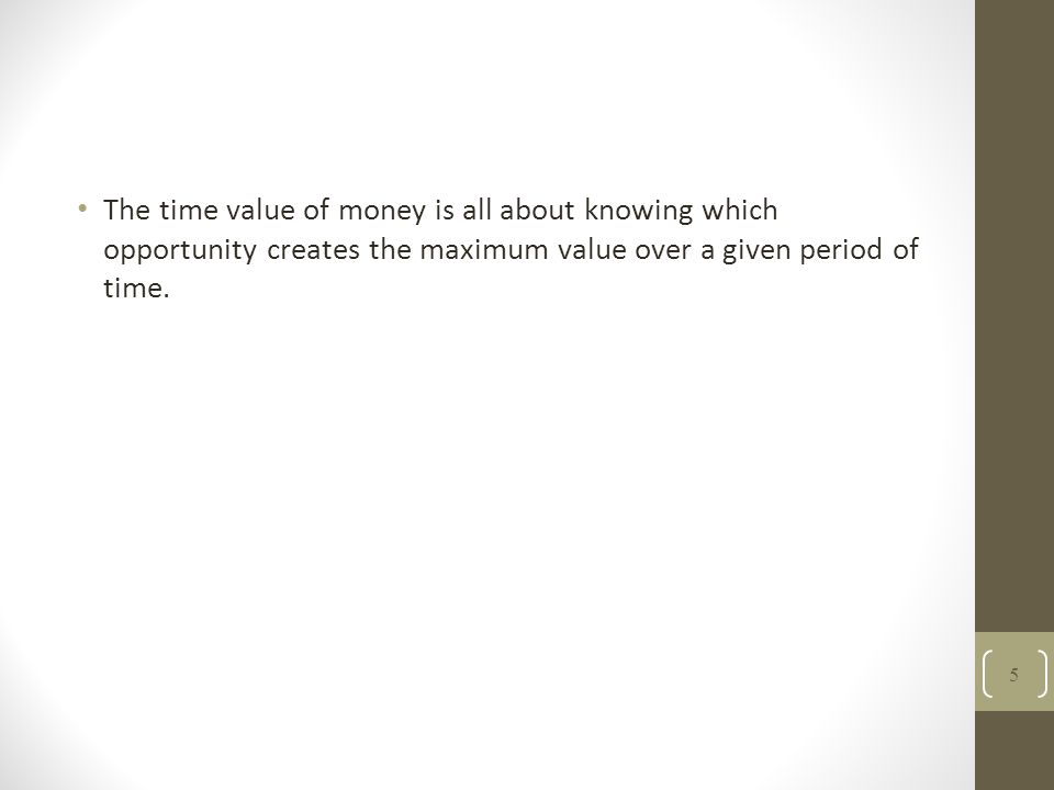 The time value of money is all about knowing which opportunity creates the maximum value over a given period of time. 5