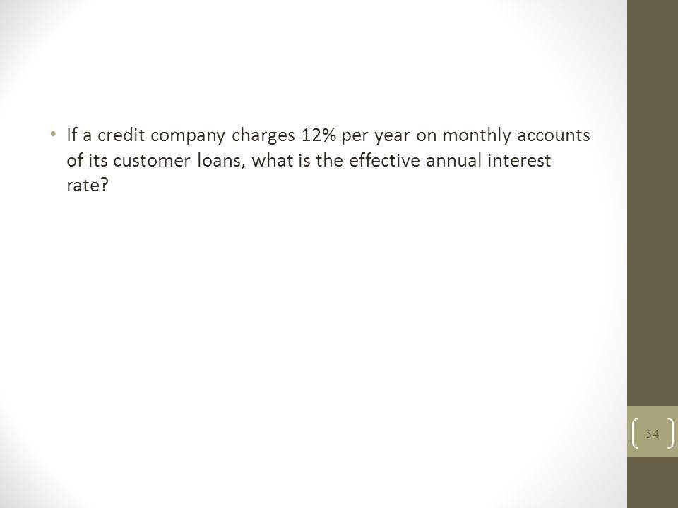 If a credit company charges 12% per year on monthly accounts of its customer loans, what is the effective annual interest rate? 54