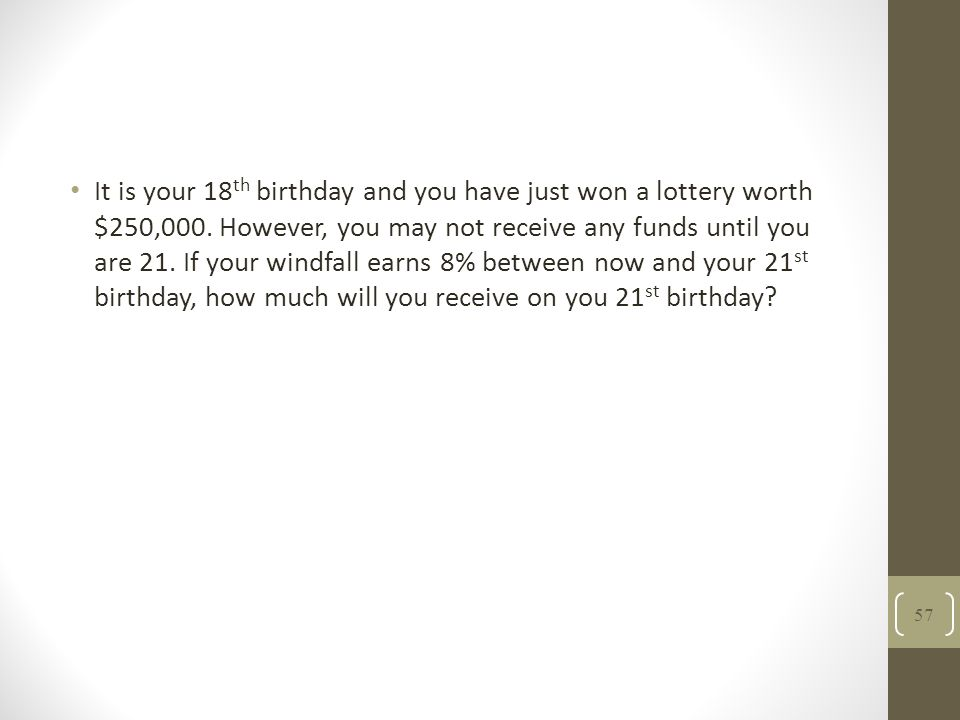 It is your 18 th birthday and you have just won a lottery worth $250,000. However, you may not receive any funds until you are 21. If your windfall ea