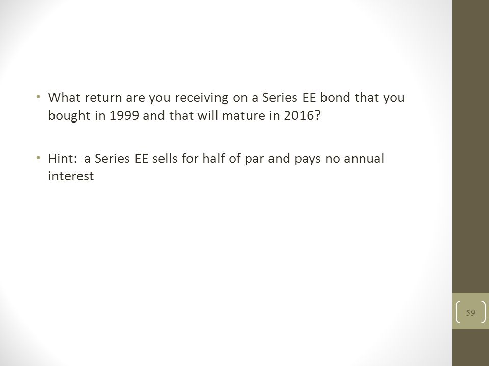 What return are you receiving on a Series EE bond that you bought in 1999 and that will mature in 2016? Hint: a Series EE sells for half of par and pa