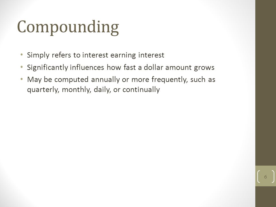 Compounding Simply refers to interest earning interest Significantly influences how fast a dollar amount grows May be computed annually or more freque