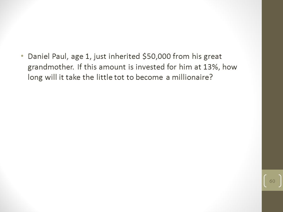 Daniel Paul, age 1, just inherited $50,000 from his great grandmother. If this amount is invested for him at 13%, how long will it take the little tot