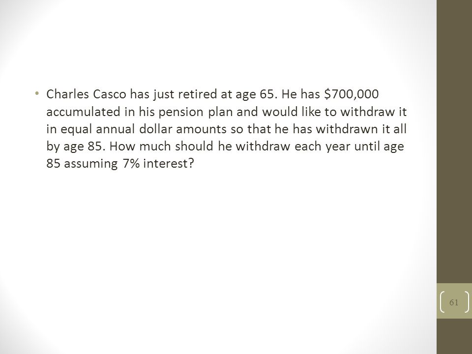 Charles Casco has just retired at age 65. He has $700,000 accumulated in his pension plan and would like to withdraw it in equal annual dollar amounts