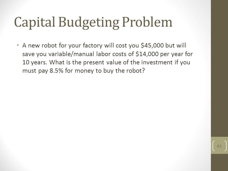 Capital Budgeting Problem A new robot for your factory will cost you $45,000 but will save you variable/manual labor costs of $14,000 per year for 10
