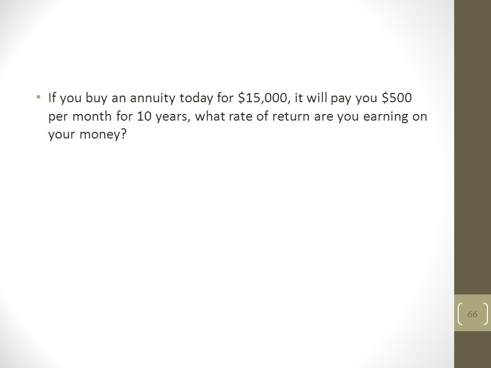 If you buy an annuity today for $15,000, it will pay you $500 per month for 10 years, what rate of return are you earning on your money? 66