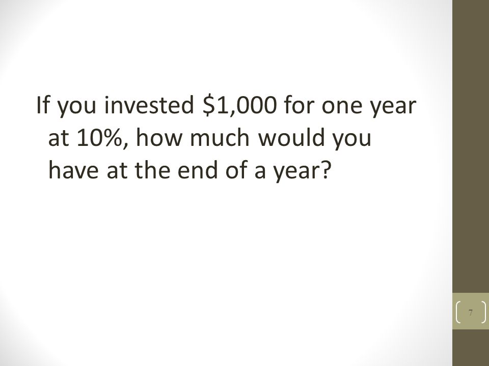 If you invested $1,000 for one year at 10%, how much would you have at the end of a year? 7