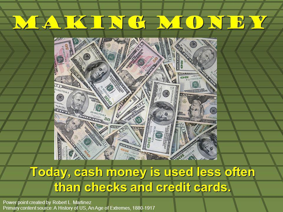 Making Money Today, cash money is used less often than checks and credit cards. Power point created by Robert L. Martinez Primary content source: A Hi