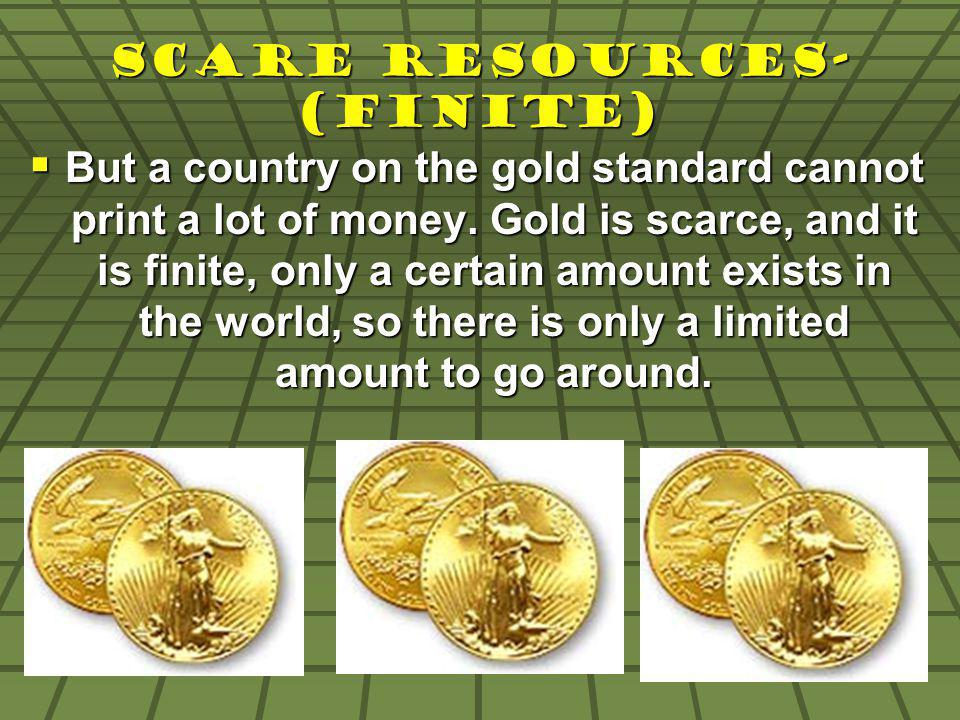 Scare Resources- (Finite) But a country on the gold standard cannot print a lot of money. Gold is scarce, and it is finite, only a certain amount exis