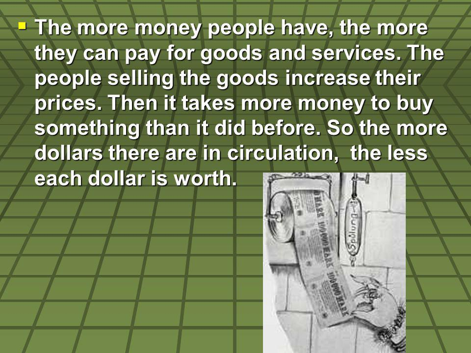 The more money people have, the more they can pay for goods and services. The people selling the goods increase their prices. Then it takes more money