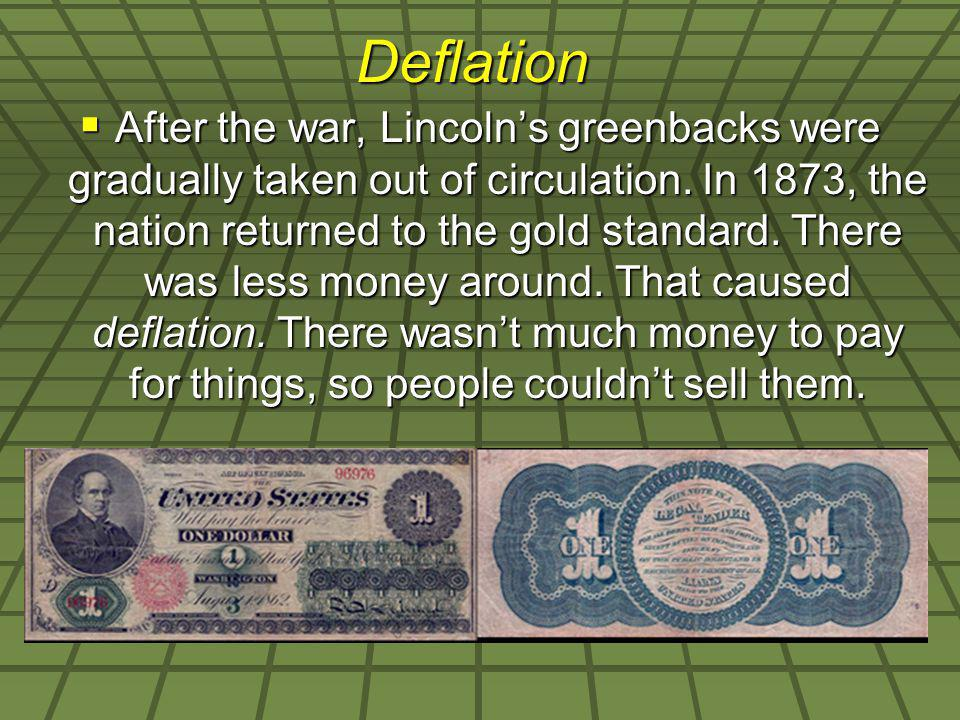 Deflation After the war, Lincolns greenbacks were gradually taken out of circulation. In 1873, the nation returned to the gold standard. There was les