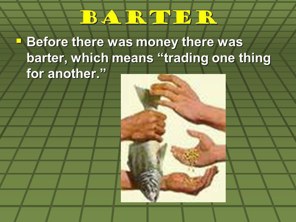 Barter Before there was money there was barter, which means trading one thing for another. Before there was money there was barter, which means tradin
