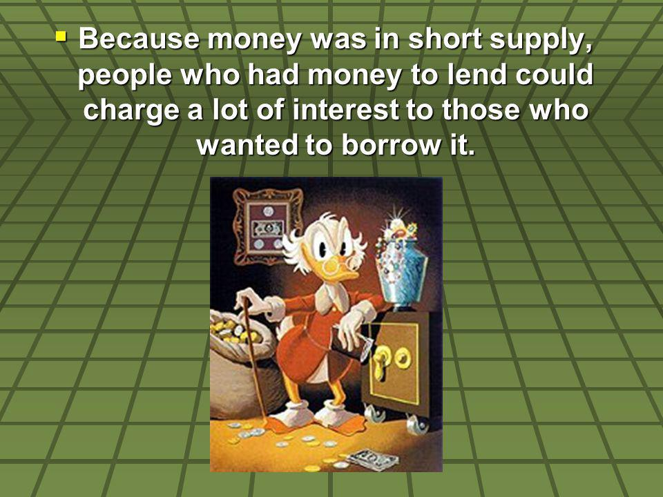 Because money was in short supply, people who had money to lend could charge a lot of interest to those who wanted to borrow it. Because money was in