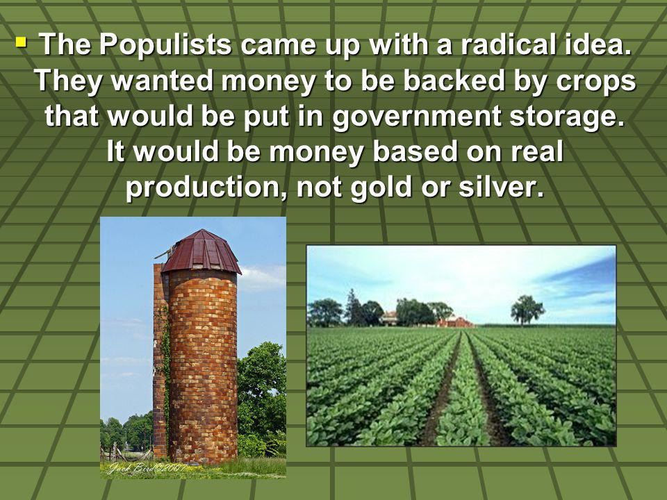 The Populists came up with a radical idea. They wanted money to be backed by crops that would be put in government storage. It would be money based on