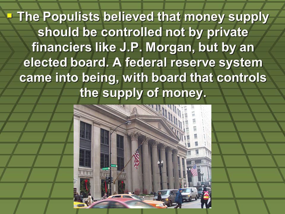The Populists believed that money supply should be controlled not by private financiers like J.P. Morgan, but by an elected board. A federal reserve s