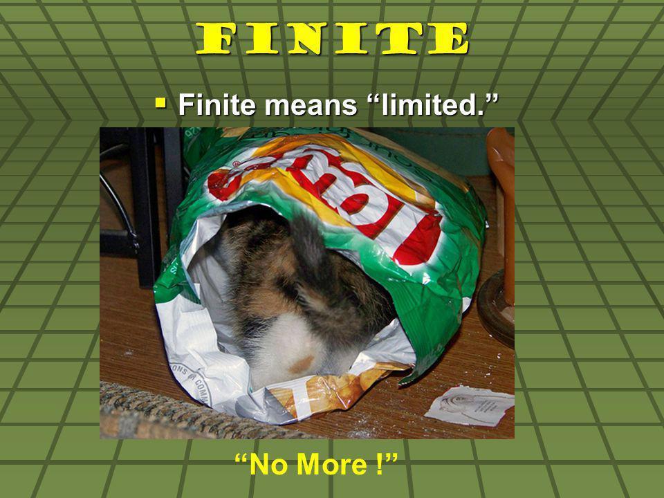 Finite Finite means limited. Finite means limited. No More !