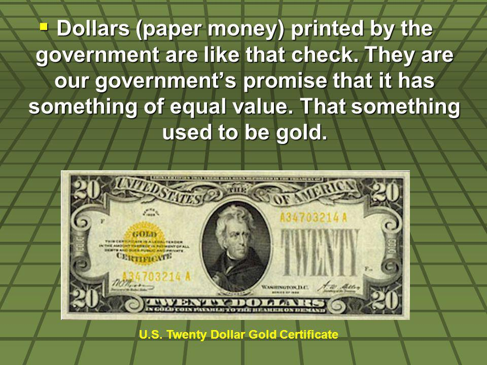 Dollars (paper money) printed by the government are like that check. They are our governments promise that it has something of equal value. That somet