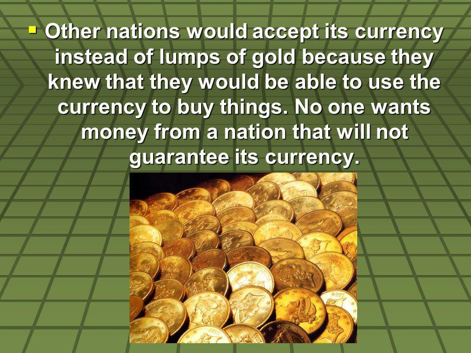 Other nations would accept its currency instead of lumps of gold because they knew that they would be able to use the currency to buy things. No one w