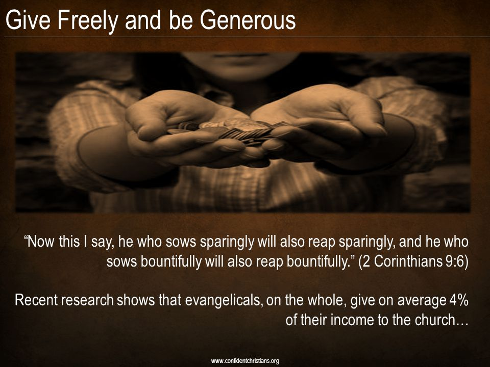 Give Freely and be Generous www.confidentchristians.org Now this I say, he who sows sparingly will also reap sparingly, and he who sows bountifully will also reap bountifully.