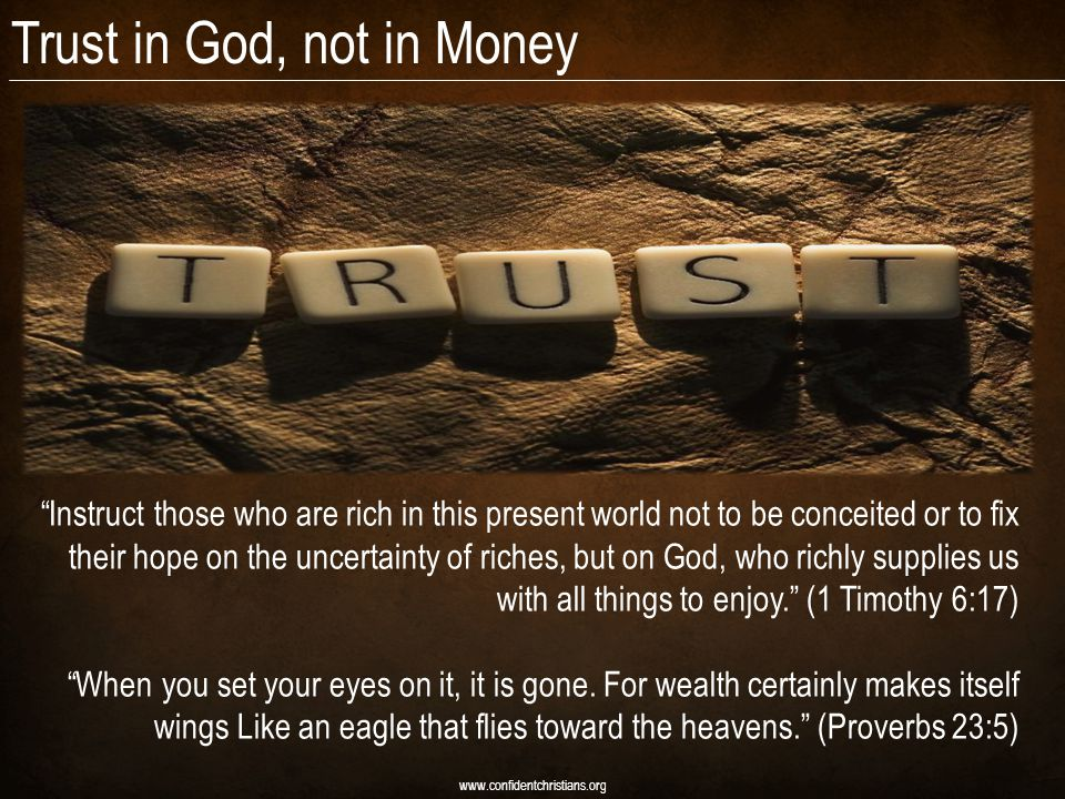 Trust in God, not in Money www.confidentchristians.org Instruct those who are rich in this present world not to be conceited or to fix their hope on the uncertainty of riches, but on God, who richly supplies us with all things to enjoy.