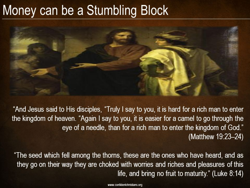 Money can be a Stumbling Block www.confidentchristians.org And Jesus said to His disciples, Truly I say to you, it is hard for a rich man to enter the kingdom of heaven.