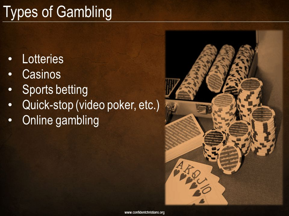 Types of Gambling Lotteries Casinos Sports betting Quick-stop (video poker, etc.) Online gambling www.confidentchristians.org