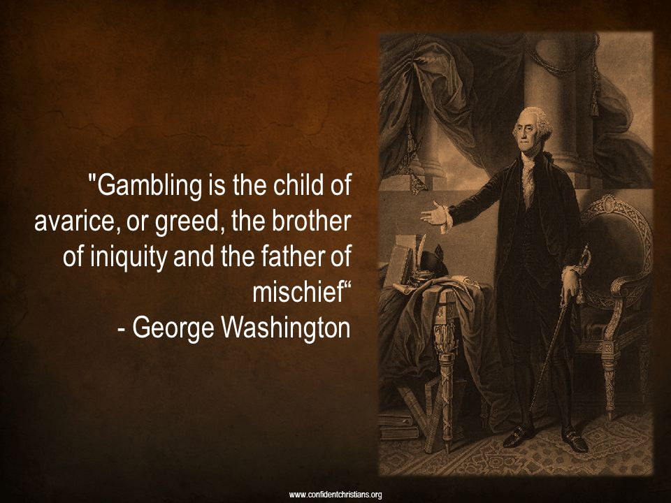 Gambling is the child of avarice, or greed, the brother of iniquity and the father of mischief - George Washington www.confidentchristians.org