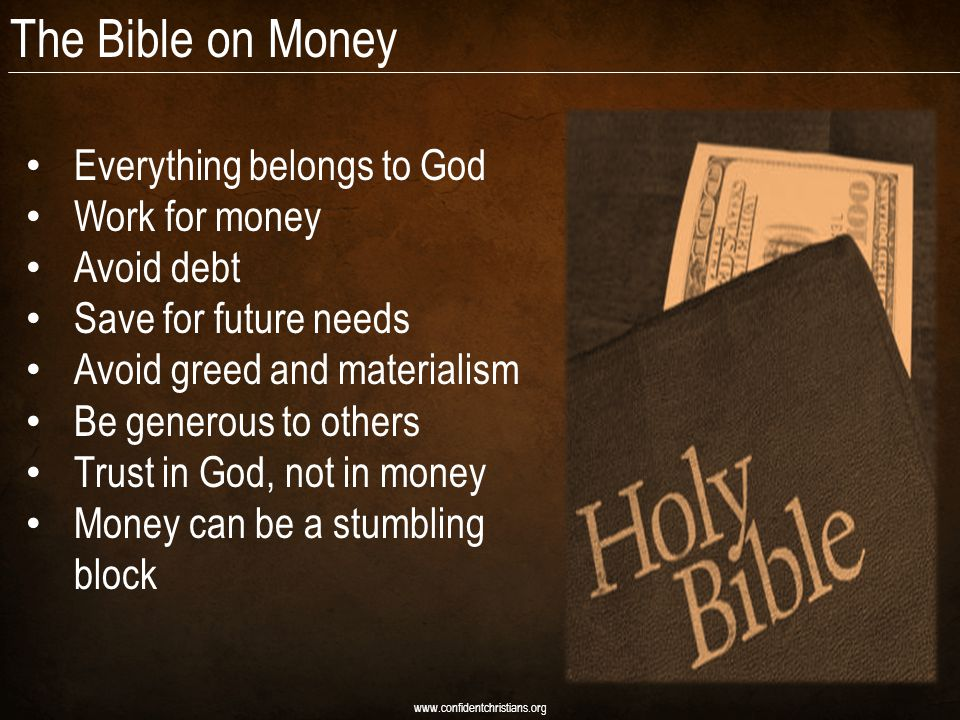 The Bible on Money Everything belongs to God Work for money Avoid debt Save for future needs Avoid greed and materialism Be generous to others Trust in God, not in money Money can be a stumbling block www.confidentchristians.org