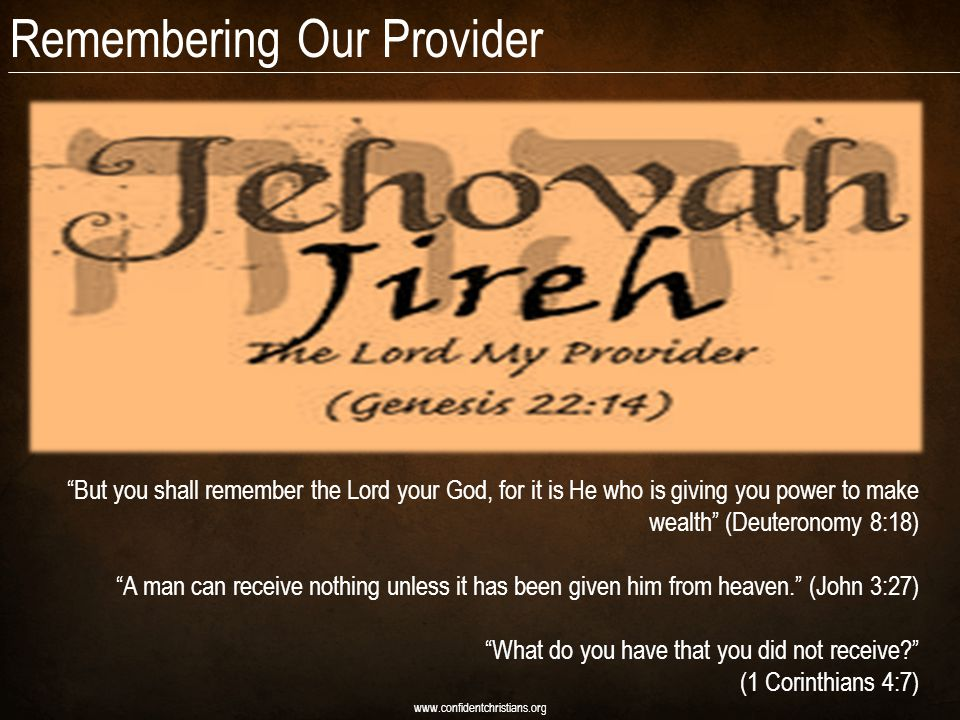 Remembering Our Provider www.confidentchristians.org But you shall remember the Lord your God, for it is He who is giving you power to make wealth (Deuteronomy 8:18) A man can receive nothing unless it has been given him from heaven.