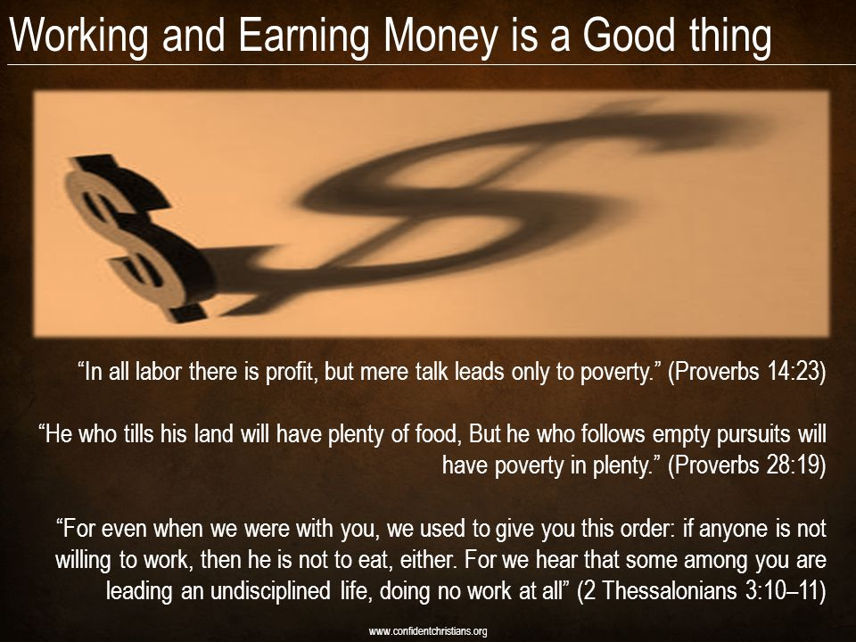 Working and Earning Money is a Good thing www.confidentchristians.org In all labor there is profit, but mere talk leads only to poverty.