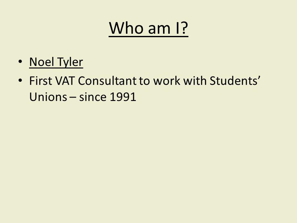 Who am I Noel Tyler First VAT Consultant to work with Students Unions – since 1991