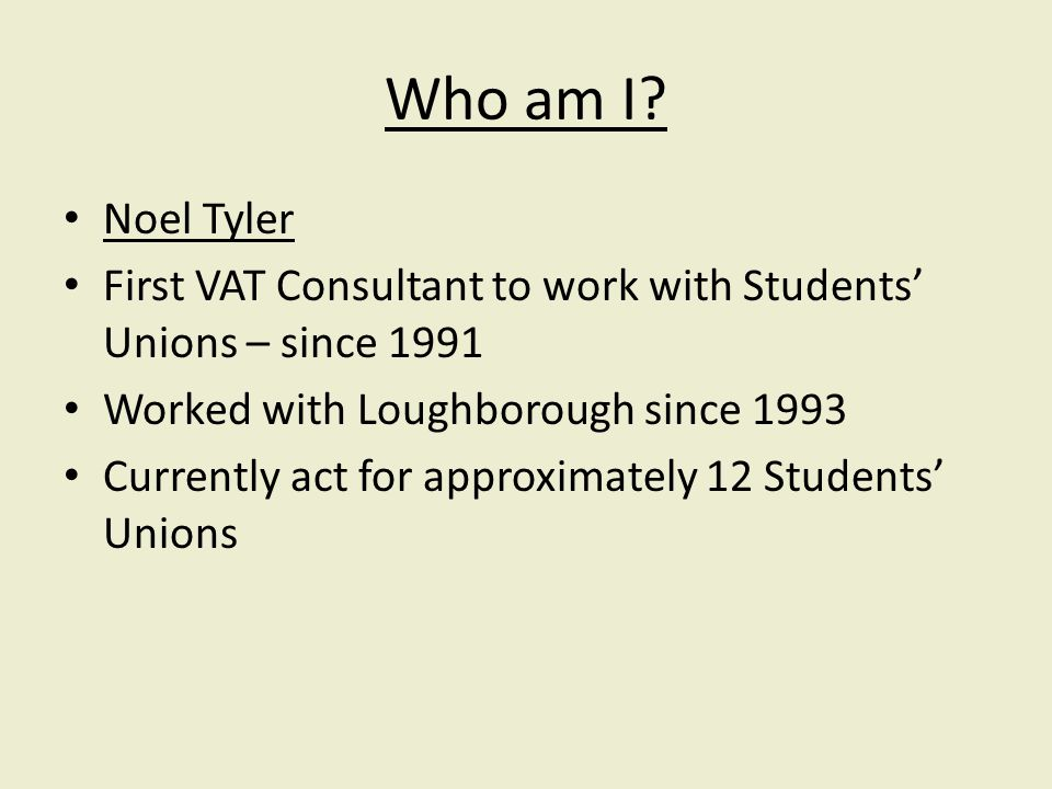 Who am I? Noel Tyler First VAT Consultant to work with Students Unions – since 1991 Worked with Loughborough since 1993 Currently act for approximatel